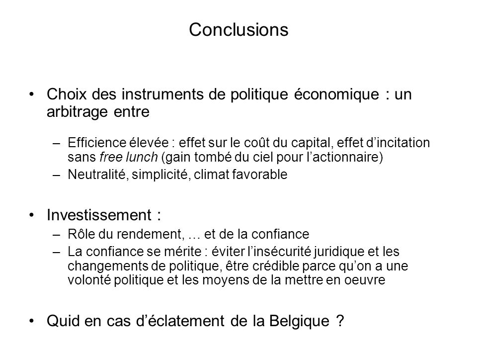 Conclusions Choix des instruments de politique économique : un arbitrage entre –Efficience élevée : effet sur le coût du capital, effet dincitation sa