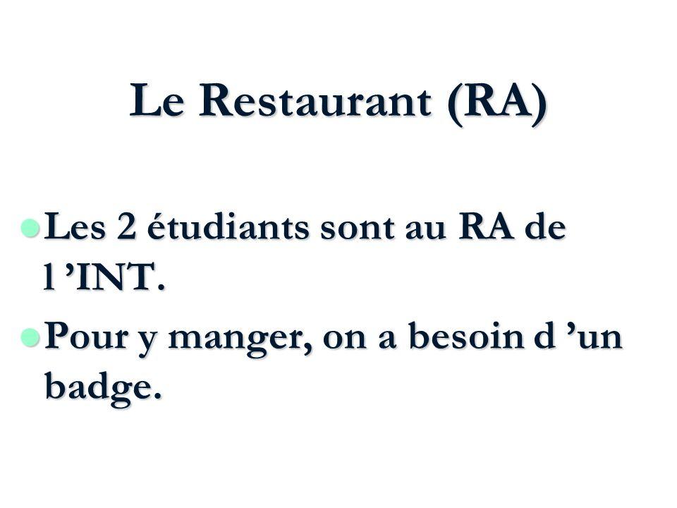 Le Restaurant (RA) Les 2 étudiants sont au RA de l INT. Les 2 étudiants sont au RA de l INT. l Pour y manger, on a besoin d un badge.