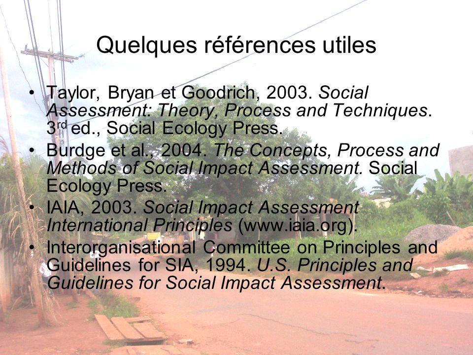 Quelques références utiles Taylor, Bryan et Goodrich, 2003. Social Assessment: Theory, Process and Techniques. 3 rd ed., Social Ecology Press. Burdge