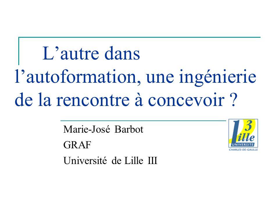 Lautre dans lautoformation, une ingénierie de la rencontre à concevoir ? Marie-José Barbot GRAF Université de Lille III