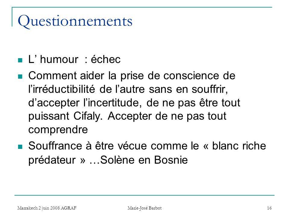 Marrakech 2 juin 2008 AGRAF Marie-José Barbot 16 Questionnements L humour : échec Comment aider la prise de conscience de lirréductibilité de lautre sans en souffrir, daccepter lincertitude, de ne pas être tout puissant Cifaly.