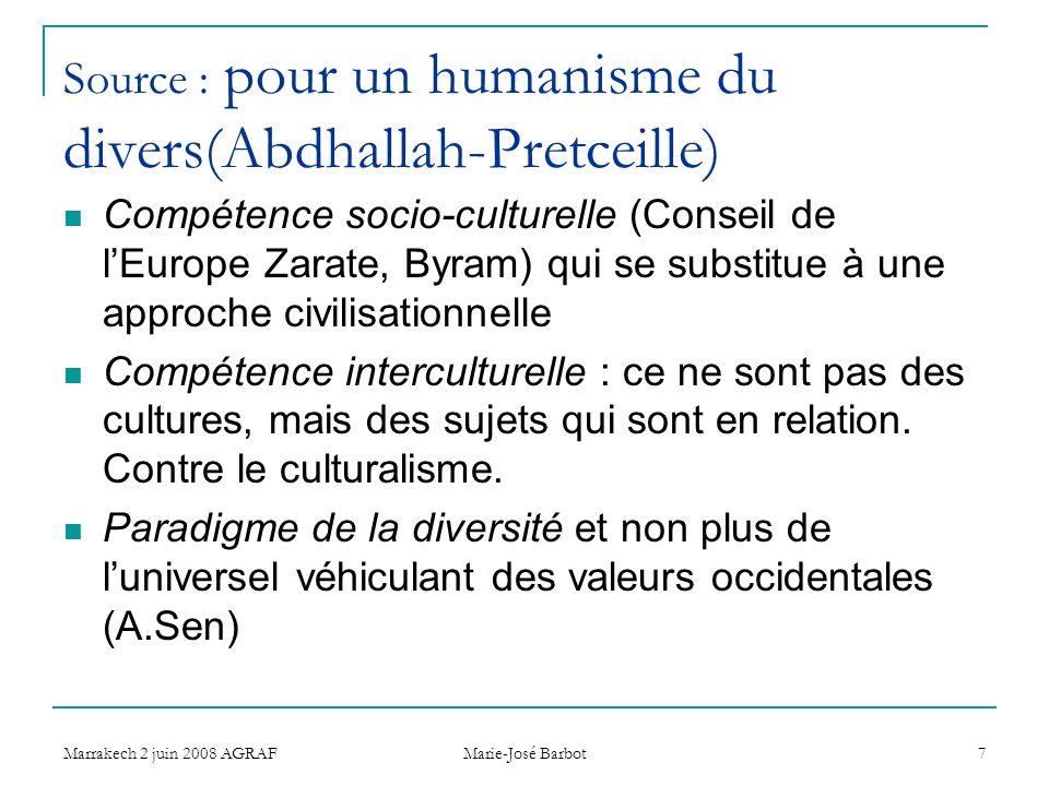 Marrakech 2 juin 2008 AGRAF Marie-José Barbot 7 Source : pour un humanisme du divers(Abdhallah-Pretceille) Compétence socio-culturelle (Conseil de lEurope Zarate, Byram) qui se substitue à une approche civilisationnelle Compétence interculturelle : ce ne sont pas des cultures, mais des sujets qui sont en relation.