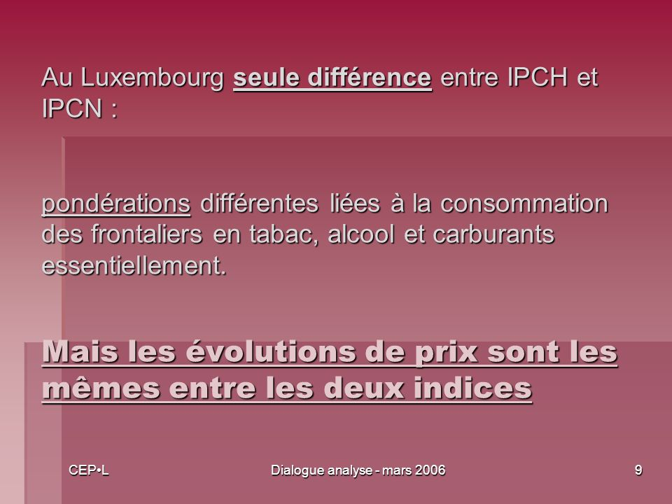 CEPLDialogue analyse - mars 20069 Au Luxembourg seule différence entre IPCH et IPCN : pondérations différentes liées à la consommation des frontaliers en tabac, alcool et carburants essentiellement.