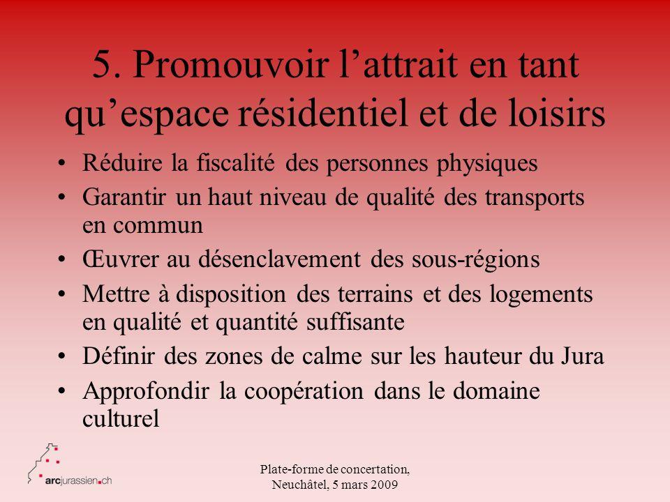 Plate-forme de concertation, Neuchâtel, 5 mars 2009 5. Promouvoir lattrait en tant quespace résidentiel et de loisirs Réduire la fiscalité des personn