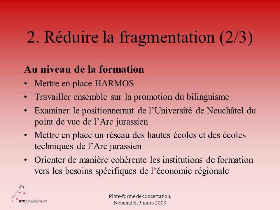Plate-forme de concertation, Neuchâtel, 5 mars 2009 2. Réduire la fragmentation (2/3) Au niveau de la formation Mettre en place HARMOS Travailler ense