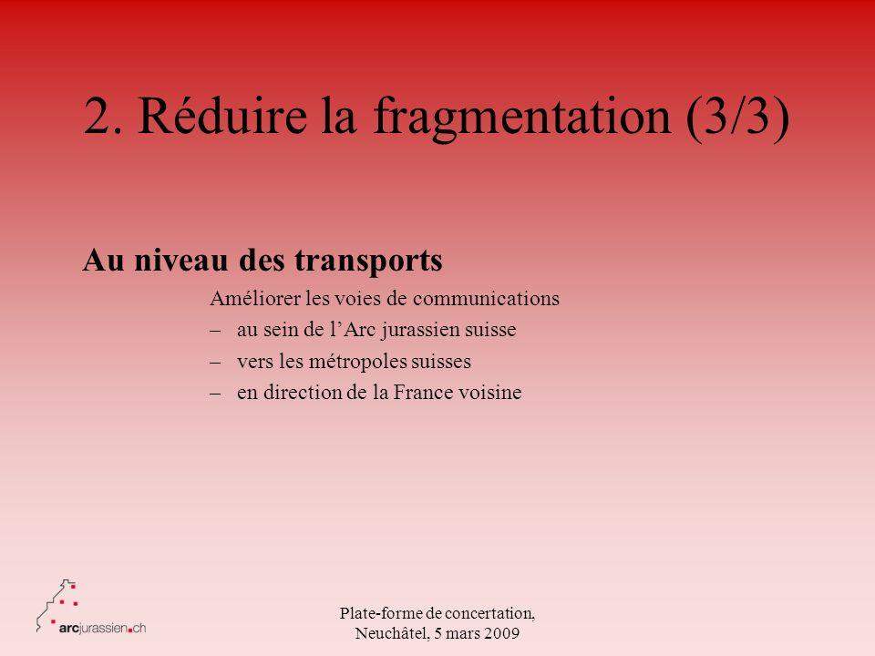 Plate-forme de concertation, Neuchâtel, 5 mars 2009 2. Réduire la fragmentation (3/3) Au niveau des transports Améliorer les voies de communications –
