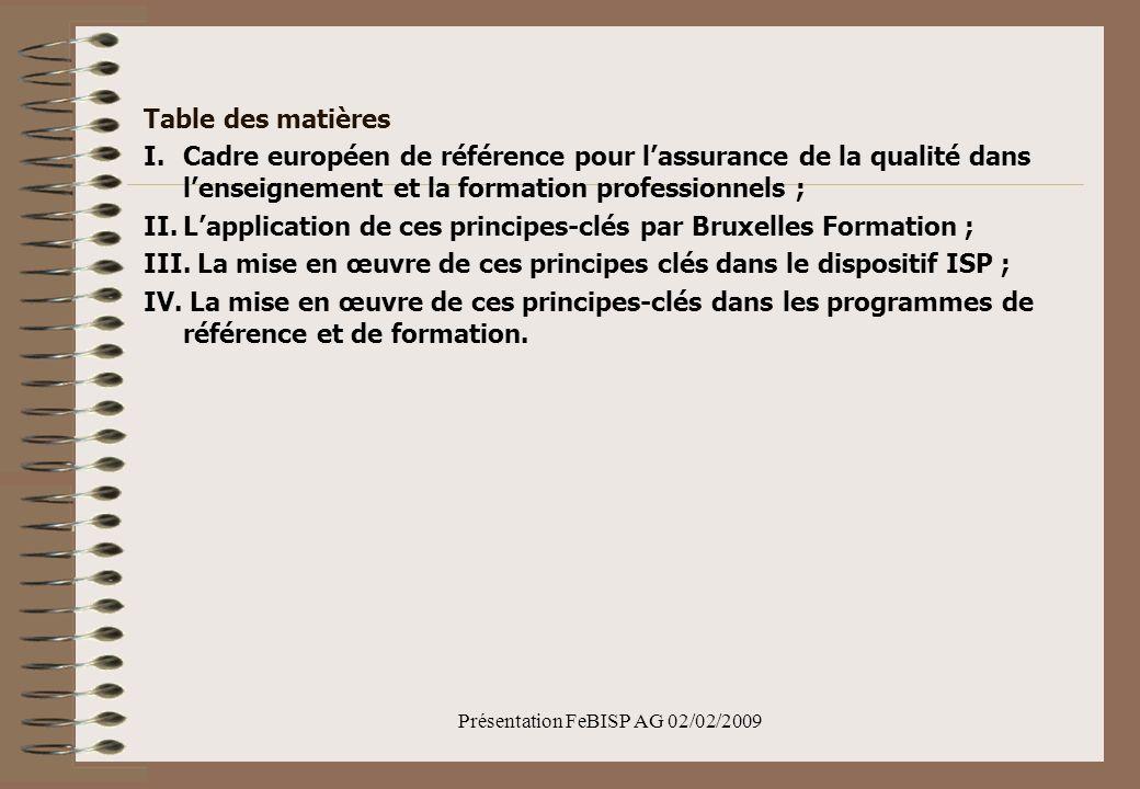 Présentation FeBISP AG 02/02/2009 Table des matières I.Cadre européen de référence pour lassurance de la qualité dans lenseignement et la formation professionnels ; II.Lapplication de ces principes-clés par Bruxelles Formation ; III.