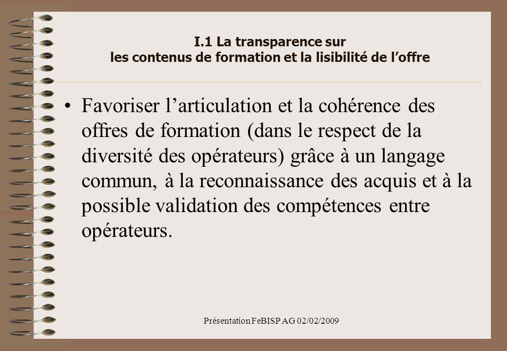 Présentation FeBISP AG 02/02/2009 I.1 La transparence sur les contenus de formation et la lisibilité de loffre Favoriser larticulation et la cohérence des offres de formation (dans le respect de la diversité des opérateurs) grâce à un langage commun, à la reconnaissance des acquis et à la possible validation des compétences entre opérateurs.