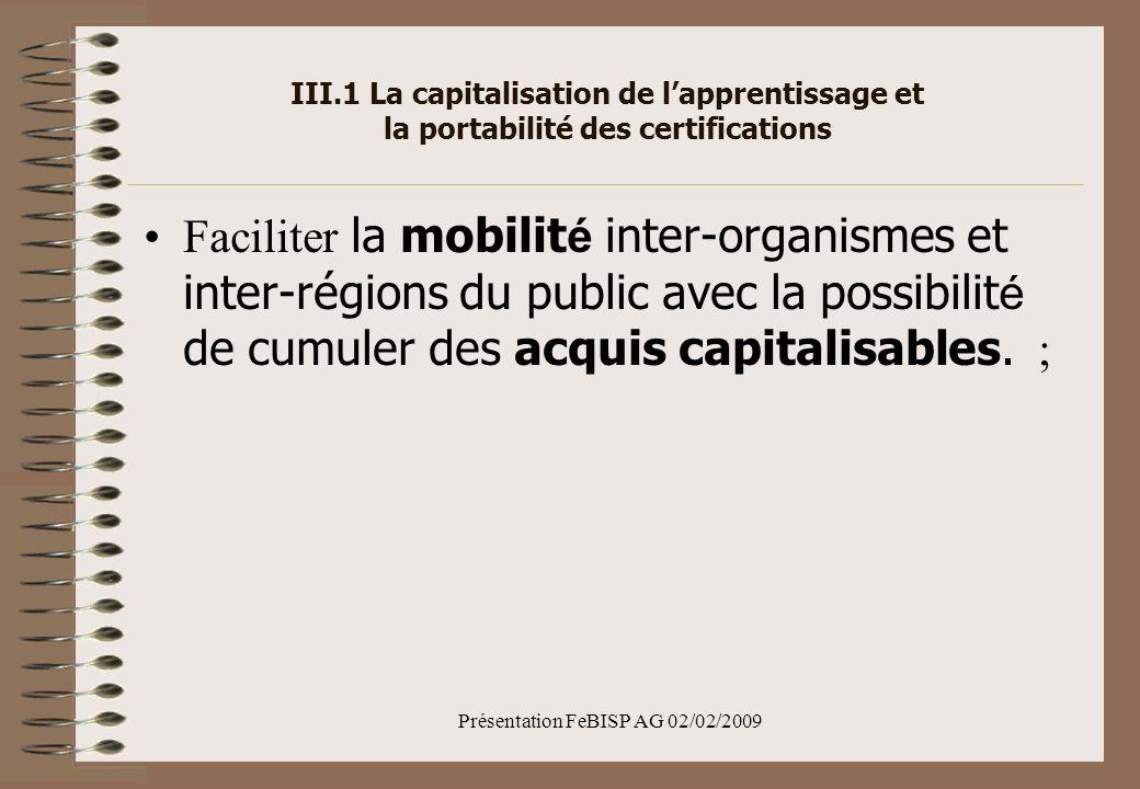 Présentation FeBISP AG 02/02/2009 III.1 La capitalisation de lapprentissage et la portabilité des certifications Faciliter la mobilit é inter-organismes et inter-régions du public avec la possibilit é de cumuler des acquis capitalisables.