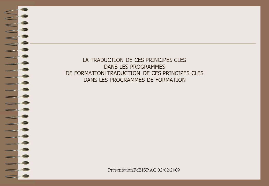 Présentation FeBISP AG 02/02/2009 LA TRADUCTION DE CES PRINCIPES CLES DANS LES PROGRAMMES DE FORMATIONLTRADUCTION DE CES PRINCIPES CLES DANS LES PROGRAMMES DE FORMATION