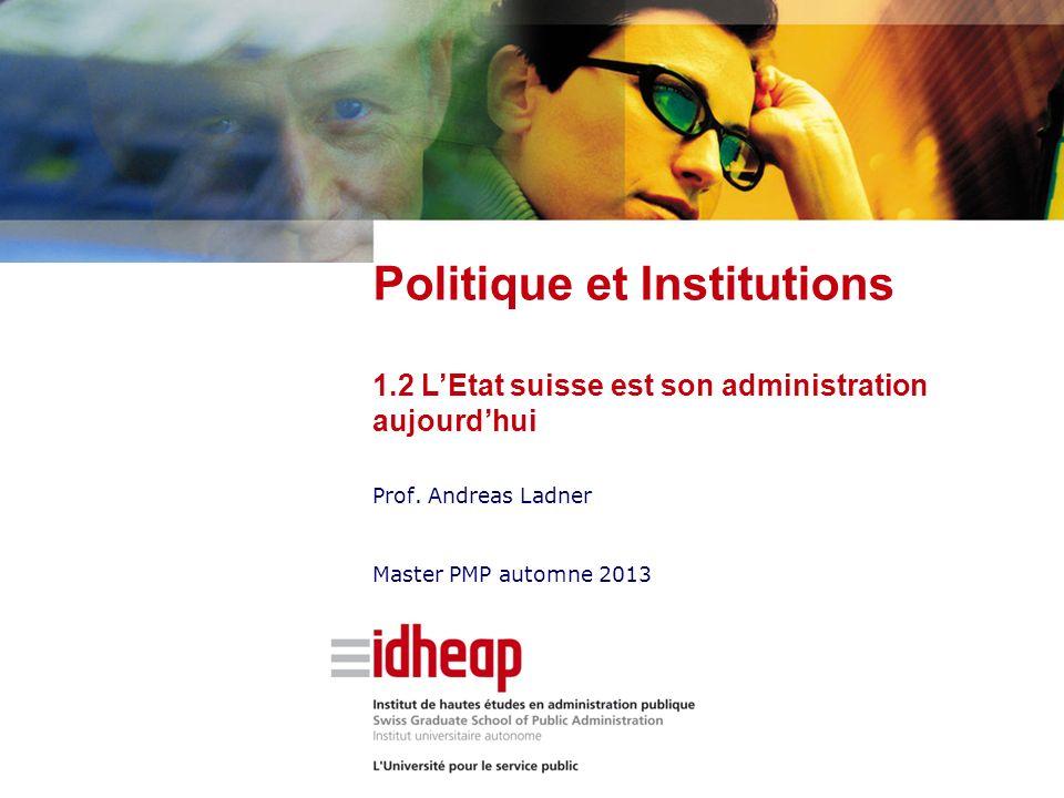 Prof. Andreas Ladner Master PMP automne 2013 Politique et Institutions 1.2 LEtat suisse est son administration aujourdhui