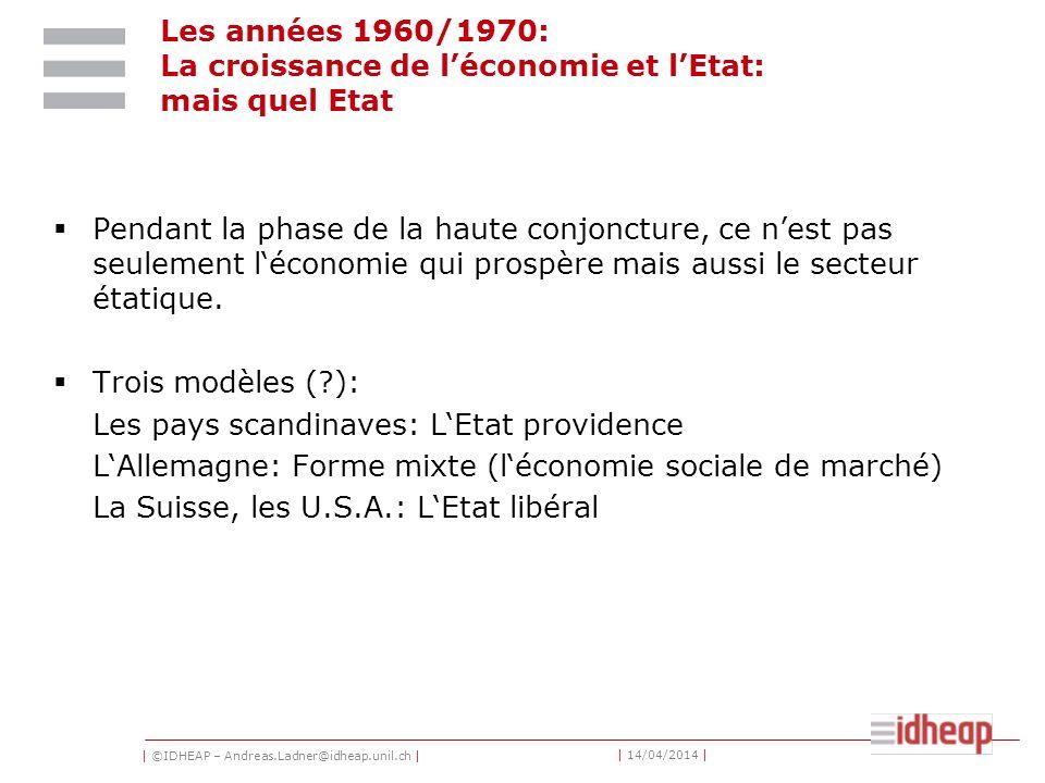 | ©IDHEAP – Andreas.Ladner@idheap.unil.ch | | 14/04/2014 | Les années 1960/1970: La croissance de léconomie et lEtat: mais quel Etat Pendant la phase de la haute conjoncture, ce nest pas seulement léconomie qui prospère mais aussi le secteur étatique.