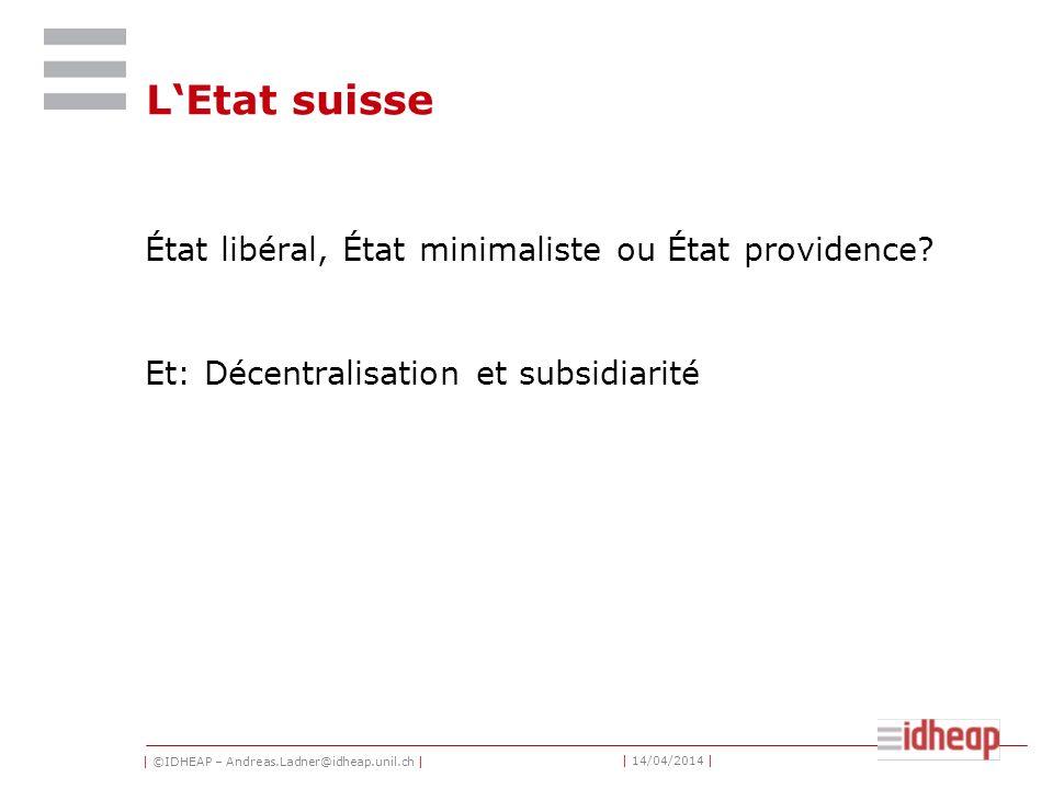 | ©IDHEAP – Andreas.Ladner@idheap.unil.ch | | 14/04/2014 | LEtat suisse État libéral, État minimaliste ou État providence? Et: Décentralisation et sub