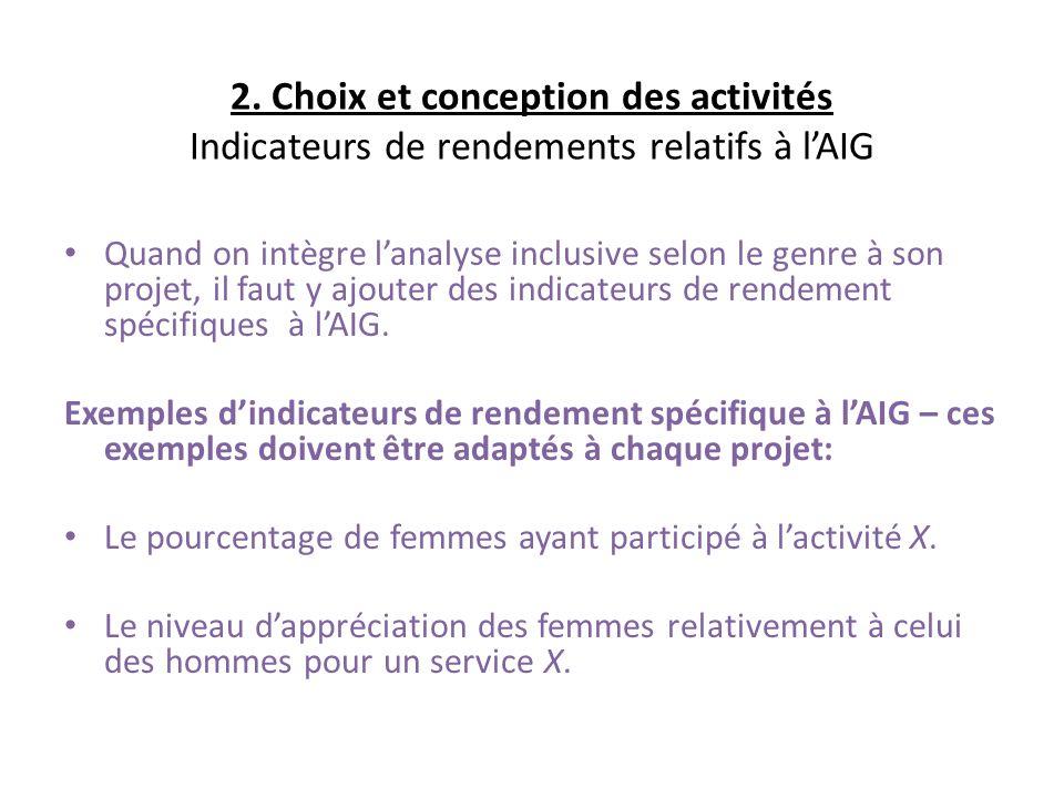 2. Choix et conception des activités Indicateurs de rendements relatifs à lAIG Quand on intègre lanalyse inclusive selon le genre à son projet, il fau