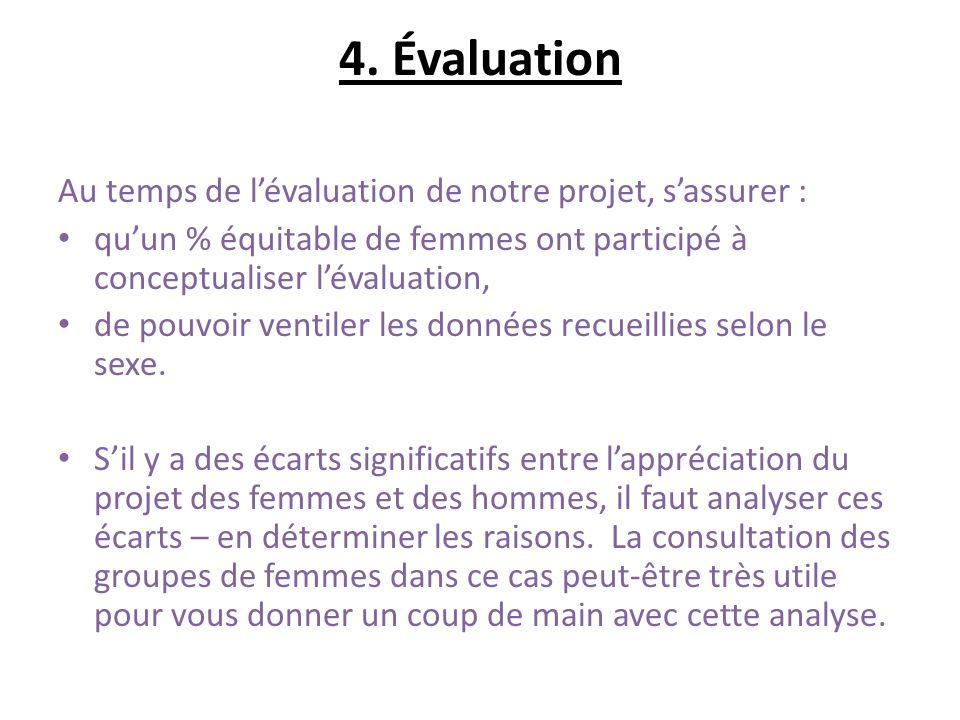 4. Évaluation Au temps de lévaluation de notre projet, sassurer : quun % équitable de femmes ont participé à conceptualiser lévaluation, de pouvoir ve