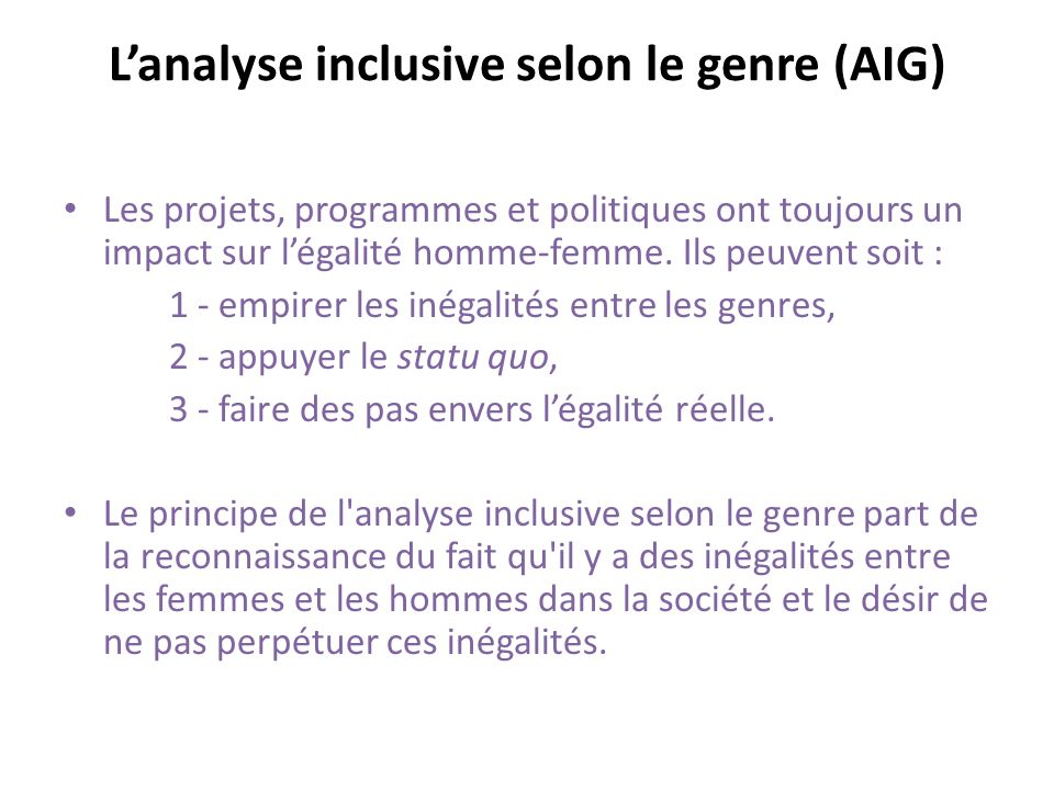 Lanalyse inclusive selon le genre (AIG) Les projets, programmes et politiques ont toujours un impact sur légalité homme-femme.
