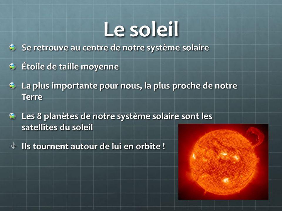 Le soleil Se retrouve au centre de notre système solaire Étoile de taille moyenne La plus importante pour nous, la plus proche de notre Terre Les 8 pl