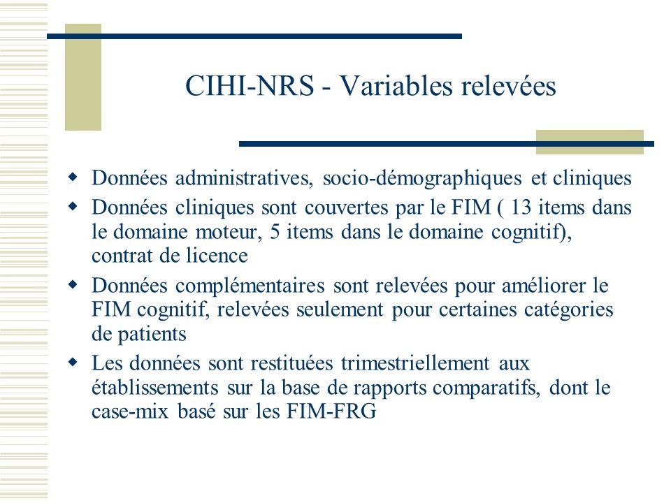 CIHI-NRS - Variables relevées Données administratives, socio-démographiques et cliniques Données cliniques sont couvertes par le FIM ( 13 items dans le domaine moteur, 5 items dans le domaine cognitif), contrat de licence Données complémentaires sont relevées pour améliorer le FIM cognitif, relevées seulement pour certaines catégories de patients Les données sont restituées trimestriellement aux établissements sur la base de rapports comparatifs, dont le case-mix basé sur les FIM-FRG
