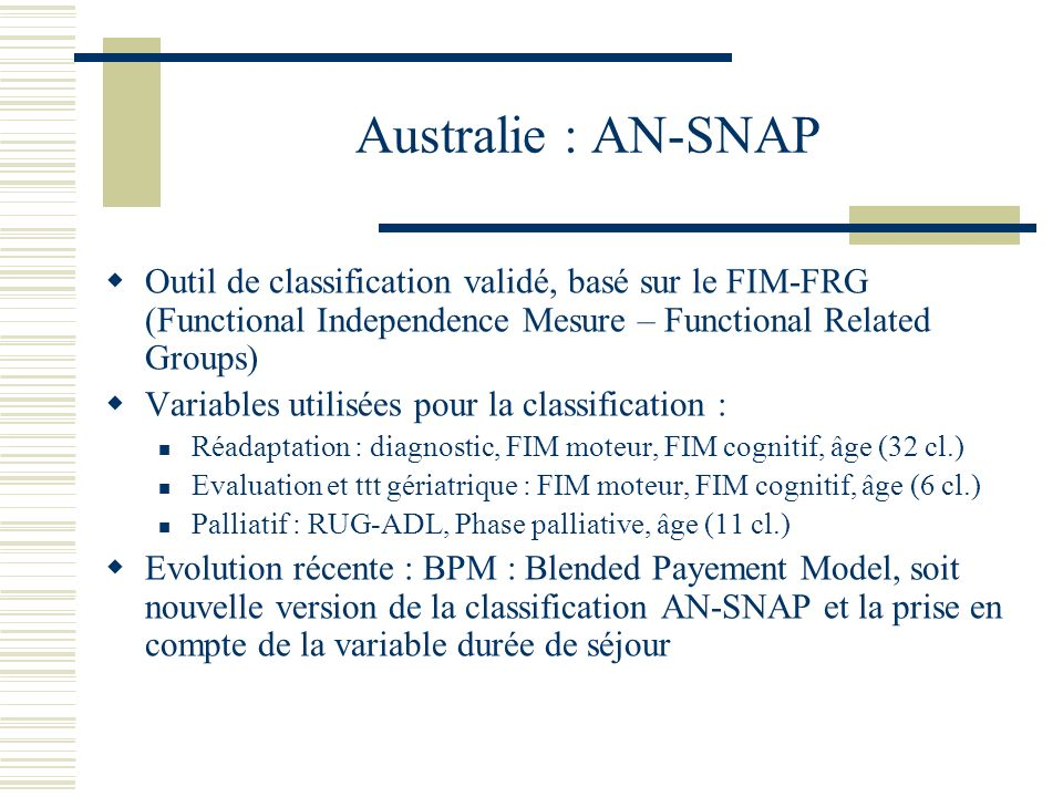 Australie : AN-SNAP Outil de classification validé, basé sur le FIM-FRG (Functional Independence Mesure – Functional Related Groups) Variables utilisées pour la classification : Réadaptation : diagnostic, FIM moteur, FIM cognitif, âge (32 cl.) Evaluation et ttt gériatrique : FIM moteur, FIM cognitif, âge (6 cl.) Palliatif : RUG-ADL, Phase palliative, âge (11 cl.) Evolution récente : BPM : Blended Payement Model, soit nouvelle version de la classification AN-SNAP et la prise en compte de la variable durée de séjour