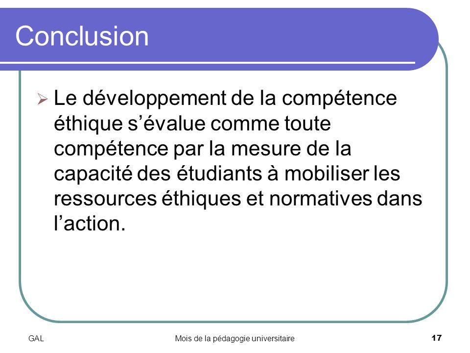 GALMois de la pédagogie universitaire17 Conclusion Le développement de la compétence éthique sévalue comme toute compétence par la mesure de la capacité des étudiants à mobiliser les ressources éthiques et normatives dans laction.