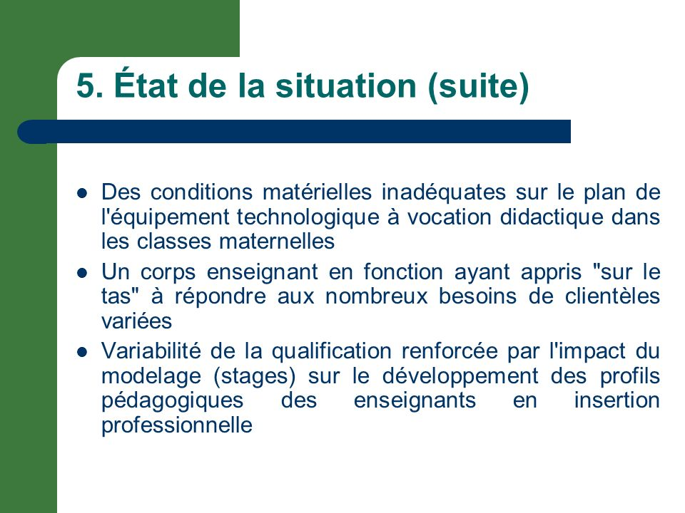 5. État de la situation (suite) Des conditions matérielles inadéquates sur le plan de l'équipement technologique à vocation didactique dans les classe