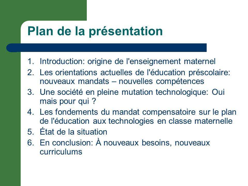 Plan de la présentation 1.Introduction: origine de l enseignement maternel 2.Les orientations actuelles de l éducation préscolaire: nouveaux mandats – nouvelles compétences 3.Une société en pleine mutation technologique: Oui mais pour qui .