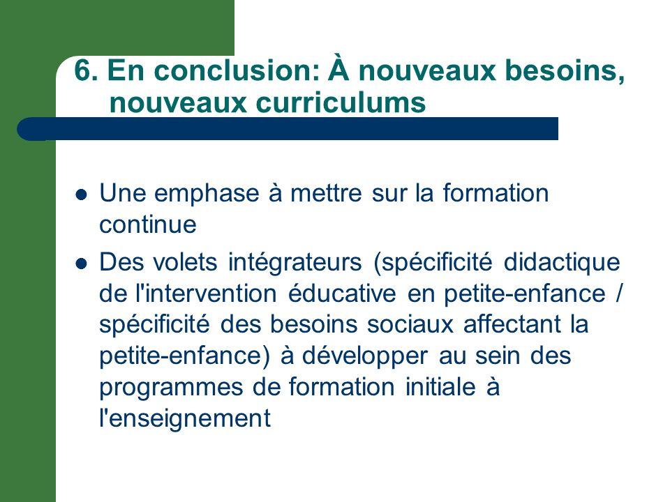6. En conclusion: À nouveaux besoins, nouveaux curriculums Une emphase à mettre sur la formation continue Des volets intégrateurs (spécificité didacti