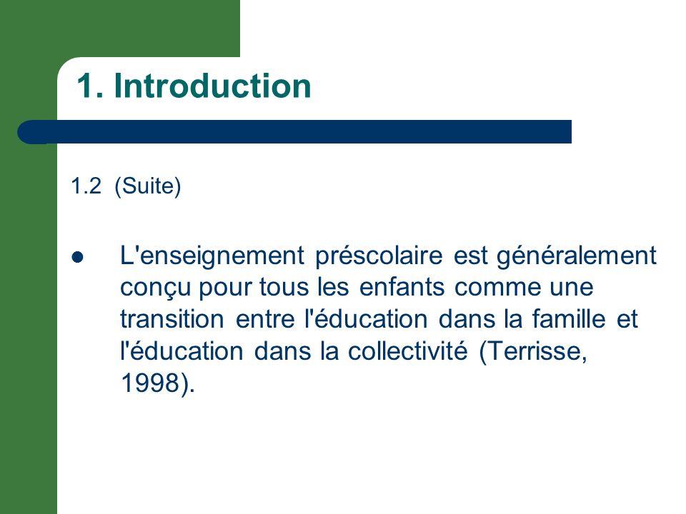 1. Introduction 1.2 (Suite) L'enseignement préscolaire est généralement conçu pour tous les enfants comme une transition entre l'éducation dans la fam