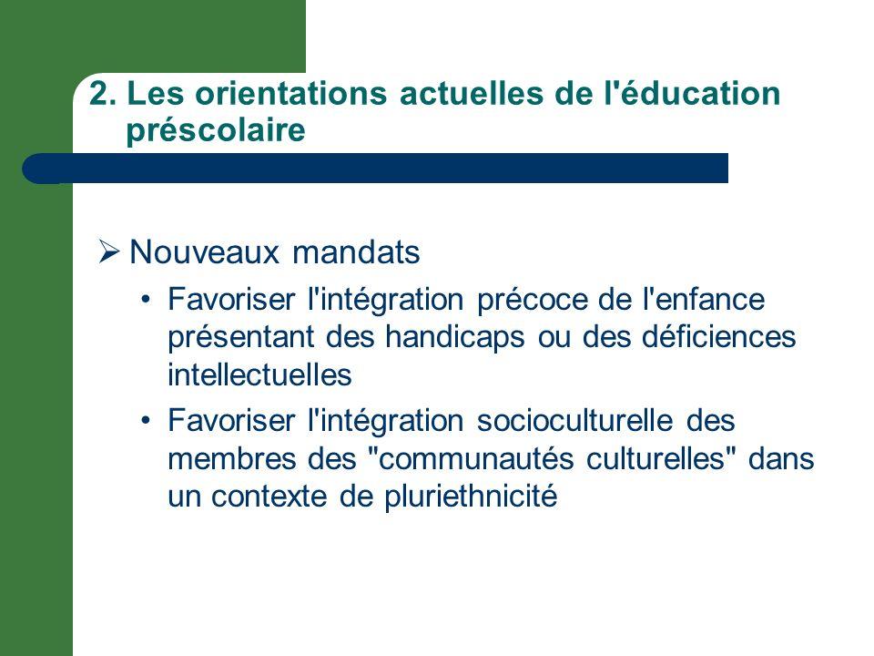 2. Les orientations actuelles de l'éducation préscolaire Nouveaux mandats Favoriser l'intégration précoce de l'enfance présentant des handicaps ou des