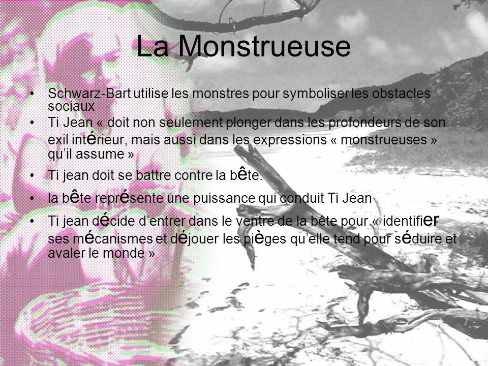 La Monstrueuse Schwarz-Bart utilise les monstres pour symboliser les obstacles sociaux Ti Jean « doit non seulement plonger dans les profondeurs de son exil int é rieur, mais aussi dans les expressions « monstrueuses » quil assume » Ti jean doit se battre contre la b ê te.
