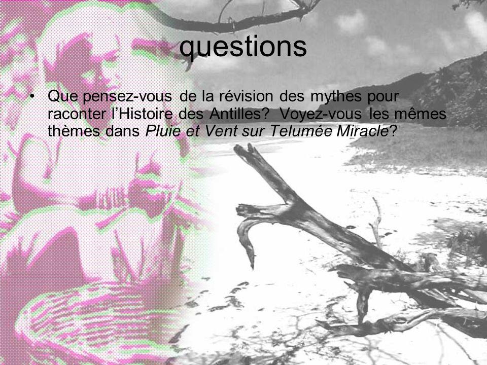 questions Que pensez-vous de la révision des mythes pour raconter lHistoire des Antilles? Voyez-vous les mêmes thèmes dans Pluie et Vent sur Telumée M