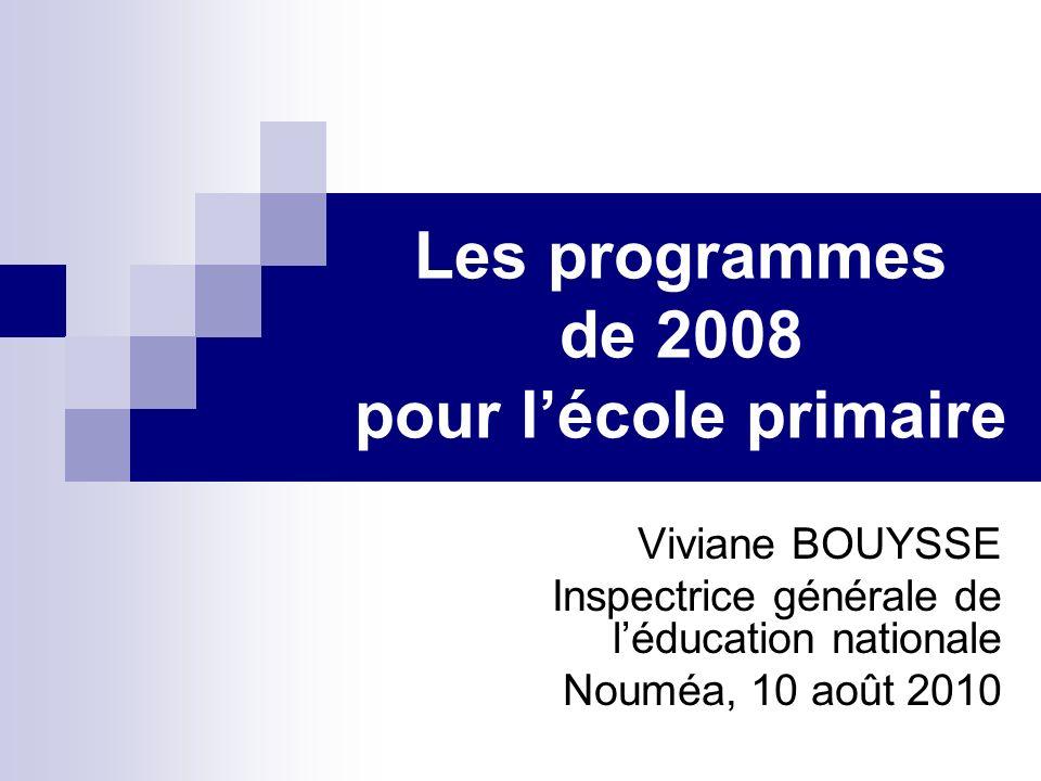 Les programmes de 2008 pour lécole primaire Viviane BOUYSSE Inspectrice générale de léducation nationale Nouméa, 10 août 2010