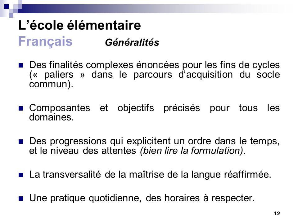 12 Lécole élémentaire Français Généralités Des finalités complexes énoncées pour les fins de cycles (« paliers » dans le parcours dacquisition du socl