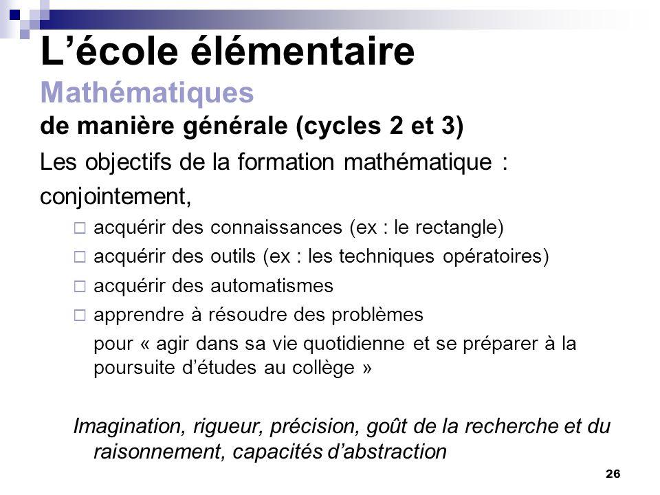 26 Lécole élémentaire Mathématiques de manière générale (cycles 2 et 3) Les objectifs de la formation mathématique : conjointement, acquérir des conna