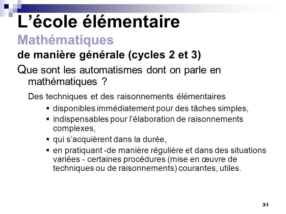 31 Lécole élémentaire Mathématiques de manière générale (cycles 2 et 3) Q ue sont les automatismes dont on parle en mathématiques ? Des techniques et