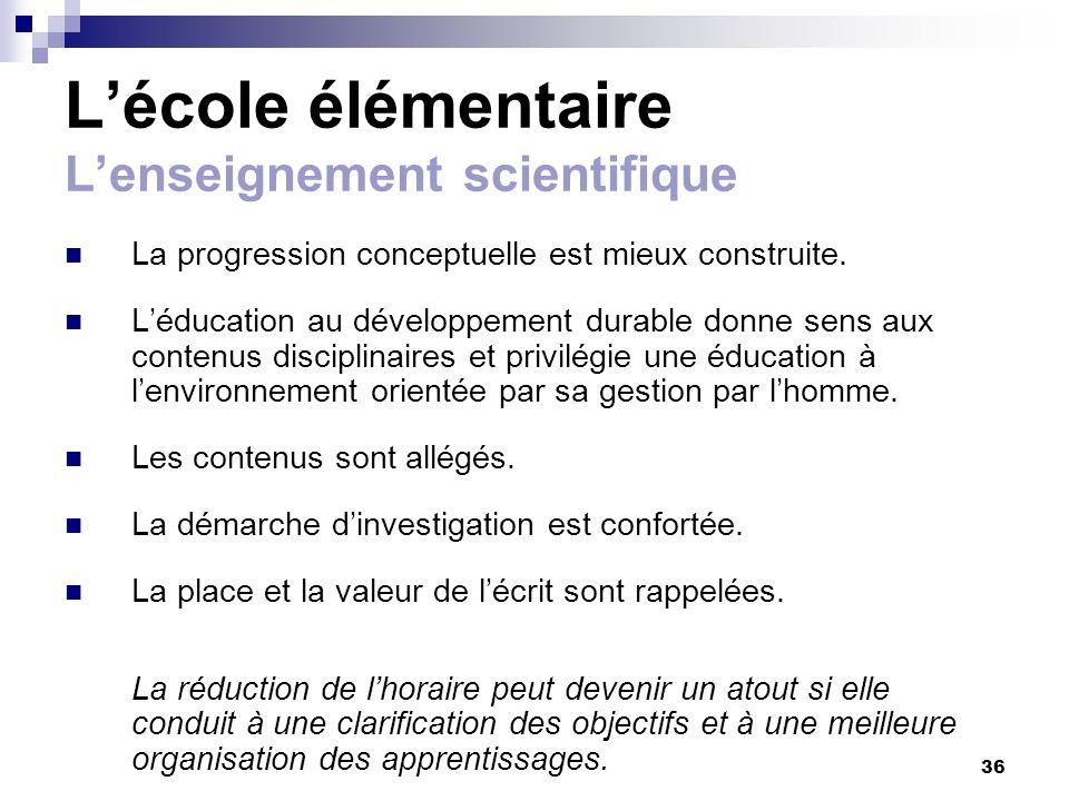 36 Lécole élémentaire Lenseignement scientifique La progression conceptuelle est mieux construite. Léducation au développement durable donne sens aux