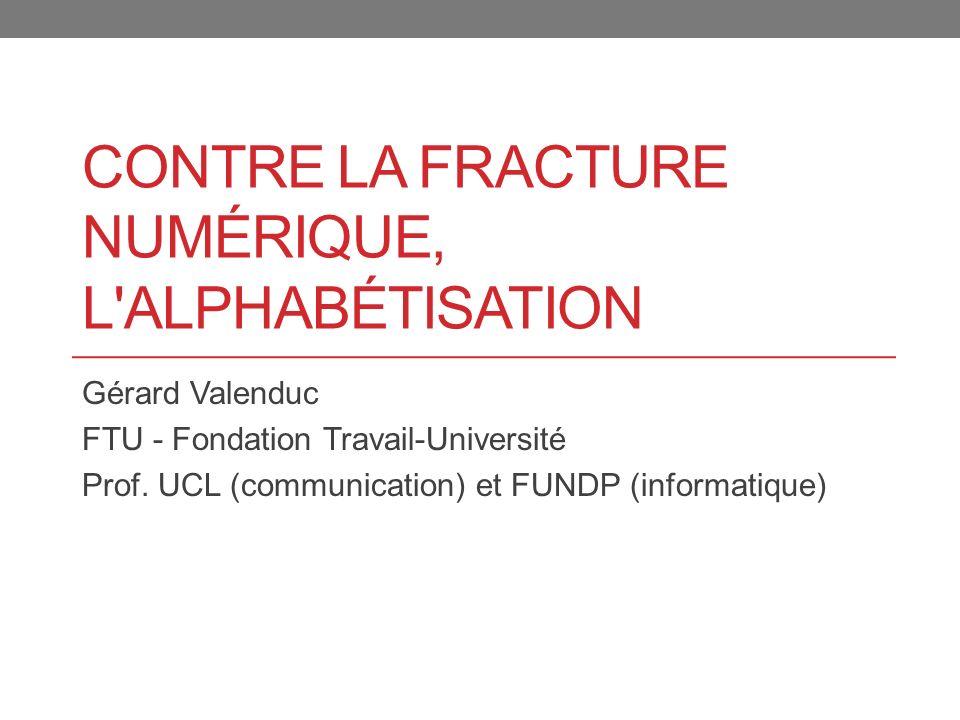 CONTRE LA FRACTURE NUMÉRIQUE, L'ALPHABÉTISATION Gérard Valenduc FTU - Fondation Travail-Université Prof. UCL (communication) et FUNDP (informatique)