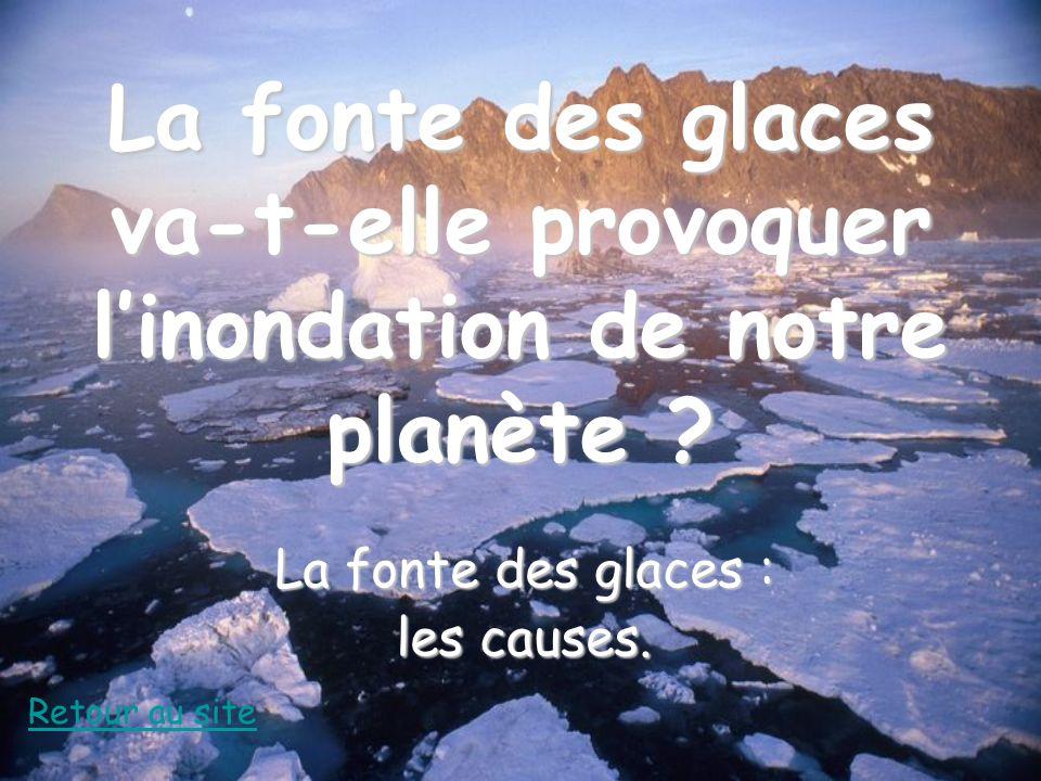 La fonte des glaces va-t-elle provoquer linondation de notre planète ? La fonte des glaces : les causes. Retour au site