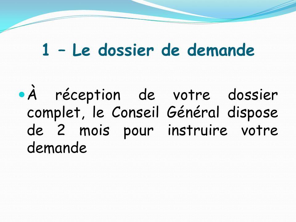 1 – Le dossier de demande À réception de votre dossier complet, le Conseil Général dispose de 2 mois pour instruire votre demande