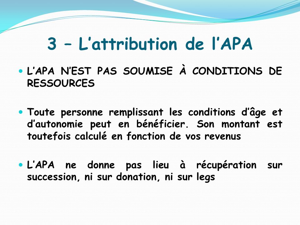 3 – Lattribution de lAPA LAPA NEST PAS SOUMISE À CONDITIONS DE RESSOURCES Toute personne remplissant les conditions dâge et dautonomie peut en bénéfic