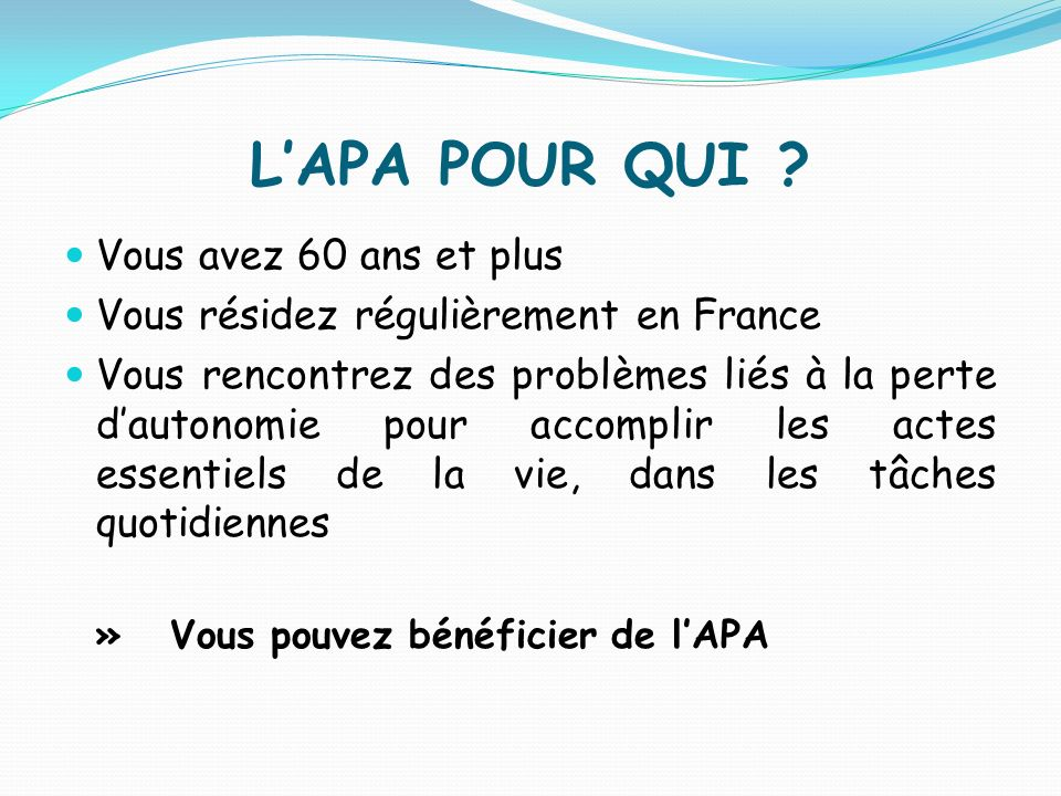 LAPA POUR QUI ? Vous avez 60 ans et plus Vous résidez régulièrement en France Vous rencontrez des problèmes liés à la perte dautonomie pour accomplir