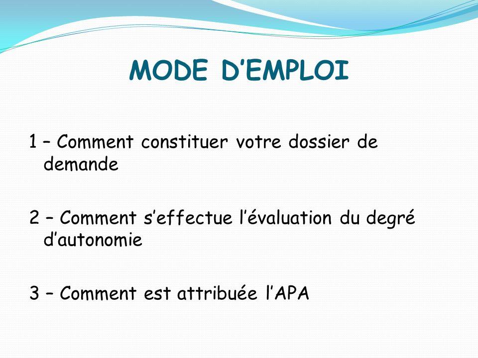 MODE DEMPLOI 1 – Comment constituer votre dossier de demande 2 – Comment seffectue lévaluation du degré dautonomie 3 – Comment est attribuée lAPA