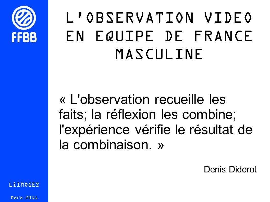 L OBSERVATION VIDEO EN EQUIPE DE FRANCE MASCULINE LiIMOGES Mars 2011 « L observation recueille les faits; la réflexion les combine; l expérience vérifie le résultat de la combinaison.