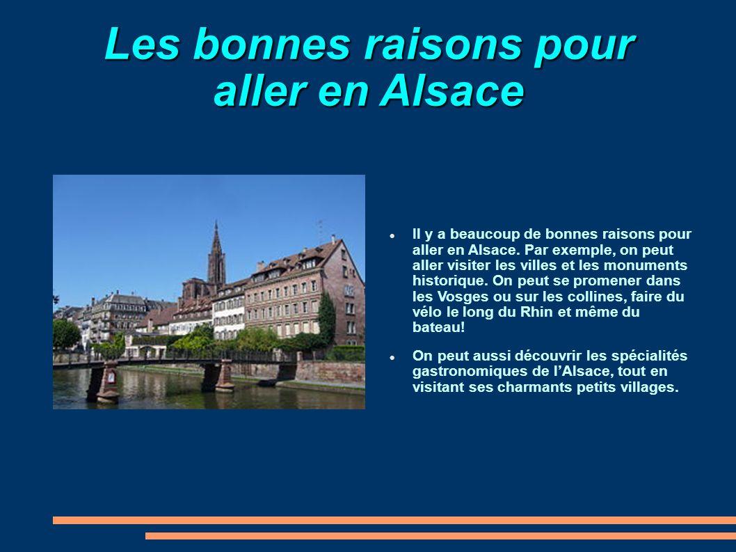 Les bonnes raisons pour aller en Alsace Il y a beaucoup de bonnes raisons pour aller en Alsace. Par exemple, on peut aller visiter les villes et les m