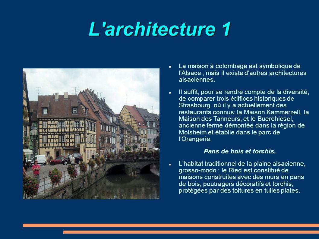 L'architecture 1 La maison à colombage est symbolique de l'Alsace, mais il existe d'autres architectures alsaciennes. Il suffit, pour se rendre compte