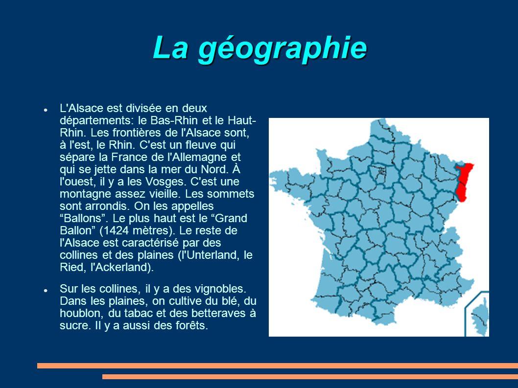 La géographie L'Alsace est divisée en deux départements: le Bas-Rhin et le Haut- Rhin. Les frontières de l'Alsace sont, à l'est, le Rhin. C'est un fle
