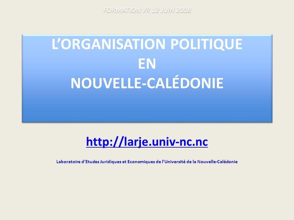 FORMATION VR 12 JUIN 2008 LORGANISATION POLITIQUE EN NOUVELLE-CALÉDONIE http://larje.univ-nc.nc Laboratoire dEtudes Juridiques et Economiques de lUniversité de la Nouvelle-Calédonie