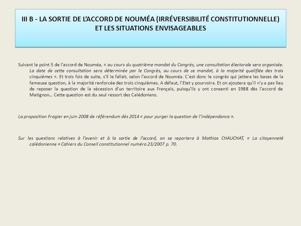 III B - LA SORTIE DE LACCORD DE NOUMÉA (IRRÉVERSIBILITÉ CONSTITUTIONNELLE) ET LES SITUATIONS ENVISAGEABLES Suivant le point 5 de laccord de Nouméa, « au cours du quatrième mandat du Congrès, une consultation électorale sera organisée.