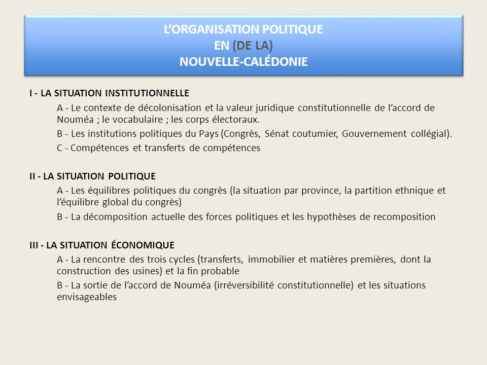 LORGANISATION POLITIQUE EN (DE LA) NOUVELLE-CALÉDONIE I - LA SITUATION INSTITUTIONNELLE A - Le contexte de décolonisation et la valeur juridique constitutionnelle de laccord de Nouméa ; le vocabulaire ; les corps électoraux.