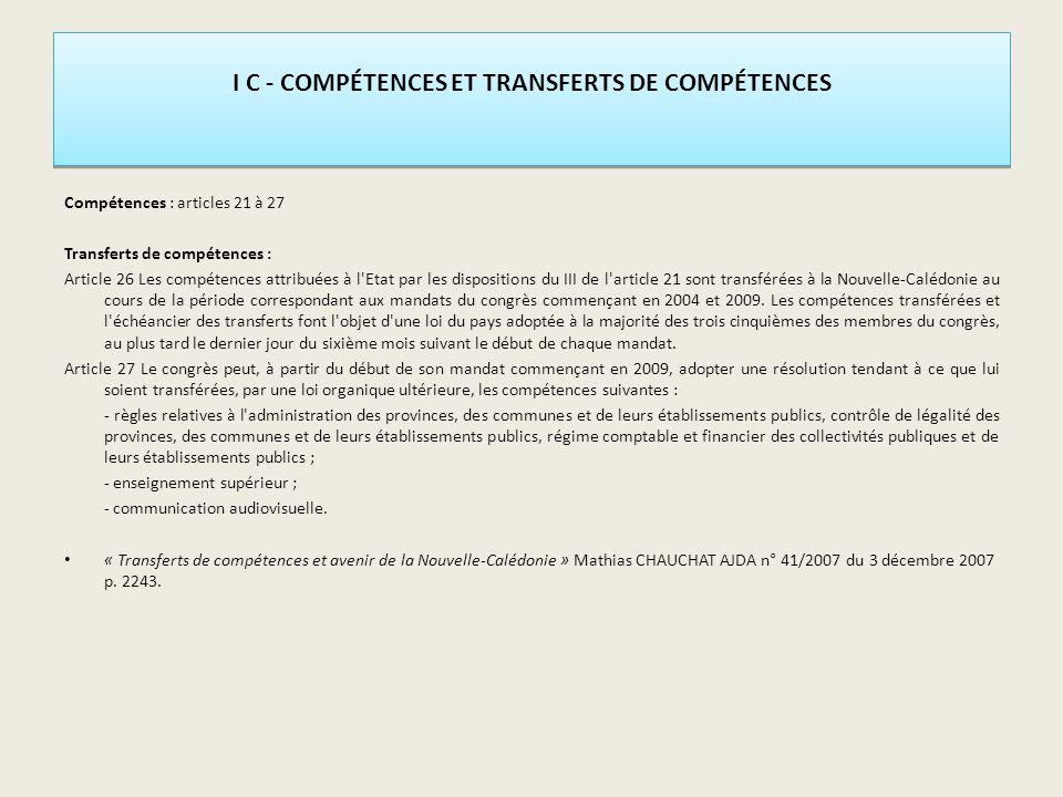 I C - COMPÉTENCES ET TRANSFERTS DE COMPÉTENCES Compétences : articles 21 à 27 Transferts de compétences : Article 26 Les compétences attribuées à l Etat par les dispositions du III de l article 21 sont transférées à la Nouvelle-Calédonie au cours de la période correspondant aux mandats du congrès commençant en 2004 et 2009.